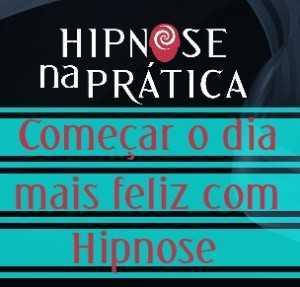 Hipnose Na Prática - Começar o dia mais feliz com Hipnose