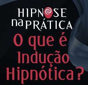 Hipnose na Prática - O que é Indução Hipnótica