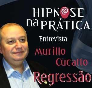 Hipnose na Prática - Regressão - Entrevista com Murillo Cucatto